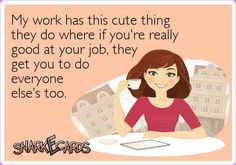 My work has this cute thing they do where if you're really good at your job, they get you to do everyone else's too. | Snarkecards