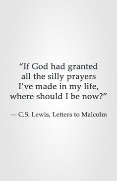 """If God had granted all the silly prayers I've made in my life, where should I be now?""  ― C.S. Lewis, Letters to Malcolm"