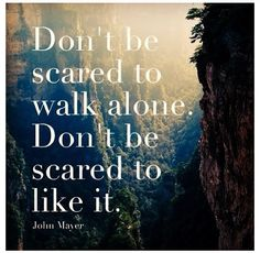 Don't be acres to walk alone  Don't be scares to like it  John Major