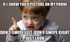 Wenn ich dir ein Foto auf meinem Handy zeige, wisch nicht nach links, wisch nicht nach rechts, schau einfach!