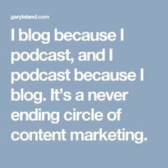 I blog because I podcast, and I podcast because I blog. It's a never ending circle of content marketing.