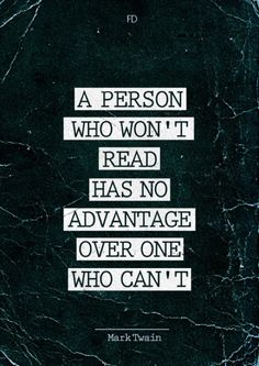 A person who won't read has no advantage over one who can.t read. –Mark Twain #quote