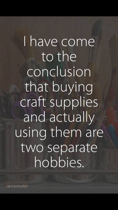 """funny quotes - I've come to the conclusion that buying craft supplies and actually using them are two separate hobbies """" The Words, Me Quotes, Funny Quotes, Funny Saturday Quotes, Sarcastic Quotes, Guter Rat, Craft Quotes, Thats The Way, Funny Signs"""