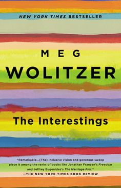 Best Books of 2013--THE INTERESTINGS by Meg Wolitzer--explores the meaning of talent; the nature of envy; the roles of class, art, money, and power; and how all of it can shift and tilt precipitously over the course of a friendship and a life.