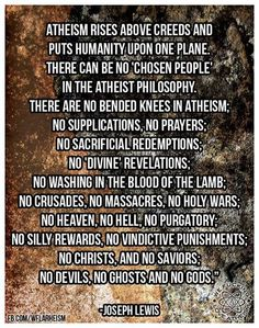 """Atheism, Religion, God is Imaginary, Prayer, Heaven, Hell, Death, Murder, Jesus. Atheism rises above creeds and puts humanity upon one plane. There can be no """"chosen people"""" in the atheist philosophy. There are no bended knees in atheism; no supplications, no prayers... no crusades, no massacres, no holy wars; no heaven, no hell, no purgatory; no silly rewards, no vindictive punishments, no Christs, and no saviors; no devils, no ghosts and no gods."""