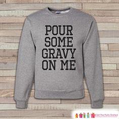 Thanksgiving Shirt - Funny Thanksgiving Sweatshirt - Pour Some Gravy On Me - Adult Crewneck Sweatshirt - Men's Grey Sweatshirt - Funny Shirt