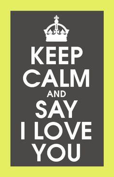 Keep Calm & Say I Love You.  wwww.LuckyLittleLove.com