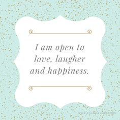 Affirmation: I am open to love, laughter and happiness!