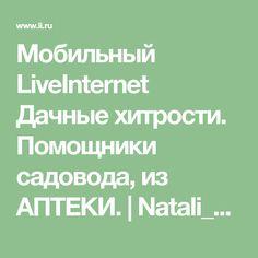 Мобильный LiveInternet Дачные хитрости. Помощники садовода, из АПТЕКИ.   Natali_Miledi - Который час? Лучшее время моей жизни. ©  