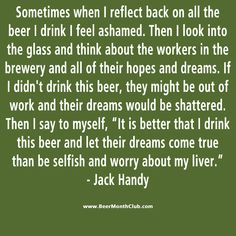 Helping dreams come true, one beer at a time. ummm I guess I see their point. Deep Thoughts Jack Handy, Quotable Quotes, Funny Quotes, Haha Funny, Hilarious, Beer Of The Month, Beer Club, Laughter The Best Medicine, Beer Quotes