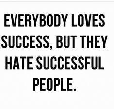 Everybody loves success, but they hate successful people.