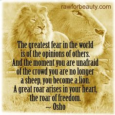 the greatest fear in the world is of the opinions of others. and the moment you are unafraid of the crowd you are no longer a sheep, you become a lion. a great roar arises in your heart, the roar of freedom. – osho