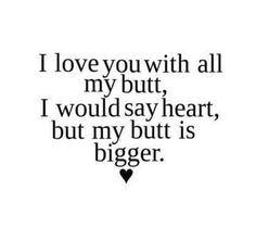 I love you with all my butt, I would say heart, but my butt is bigger. ~Funny Love Quote