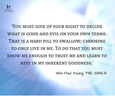 'You must give up your right to decide what is good and evil on your own terms. That is a hard pill to swallow; choosing to only live in me. To do that you must know me enough to trust me and learn to rest in my inherent goodness.' - Wm Paul Young, THE SHACK