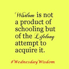 Wisdom is not a product of schooling but of the lifelong attempt to acquire it. #WednesdayWisdom #WednesdayMotivation