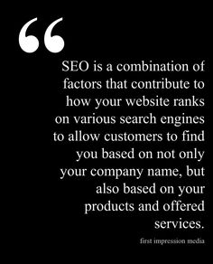 SEO is a combination of factors that contribute to how your website ranks on various search engines to allow customers to find you based on not only your company name, but also based on your products and offered services.