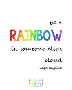 Be a Rainbow in Someone Else's Cloud... a free printable quote by Maya Angelou.
