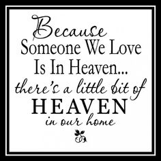 Because someone we love is in heaven, there's a little bit of heaven in our home