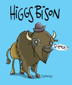 """Pretty much every time there is an article on the Higgs Boson Particle, I read """"Higgs BISON."""" As his name is """"Higgs,"""" he's putting on the Ritz with a bowler hat and a monocle. : CS Jennings"""