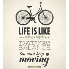 Life is like a bicycle, to keep your balance you must keep moving.
