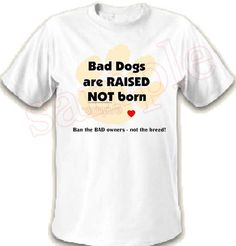 Bad Dogs are RAISED not born t-shirt  - many sizes and colors available - proceeds to Animal Rescue!  Pitbull Rottweiler Mastiff on Etsy, $15.00