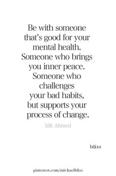 Be with someone that's good for your mental health. Someone who brings you inner peace. Someone who challenges your bad habits, but supports your process of change. Deep Relationship Quotes, Relationships, Distant Relationship, Complicated Relationship Quotes, Funny Relationship, Financial Peace, Phrase Insta, True Quotes, Motivational Quotes
