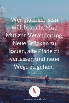 Wer glücklich sein will, braucht Mut! Mut zur Veränderung, Neue Brücken zu bauen, alte Pfade zu verlassen und neue Wege zu gehen. - Unbekannt