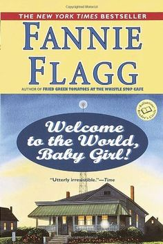 Welcome to the World, Baby Girl!: A Novel (Ballantine Readers Circle) by Fannie Flagg, http://www.amazon.com/dp/044900578X/ref=cm_sw_r_pi_dp_dWVCrb0T4RCKJ
