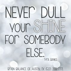 Never dull your #shine for somebody else. ~Tyra Banks #wordsofwisdom #inspiring #inspirational #shining #shinebright #model #topmodel #inspiration #motivation #motivational #Austin #ATX #Texas #TX #addressthecause #brainbalance #afterschoolprogram