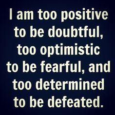 I am Too Positive To Be Doubtful, Too Optimistic To Be Fearful, And Too Determined To Be Defeated (With God's Help)