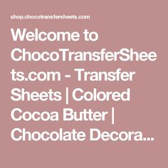 Welcome to ChocoTransferSheets.com  - Transfer Sheets | Colored Cocoa Butter | Chocolate Decorations | Accessories