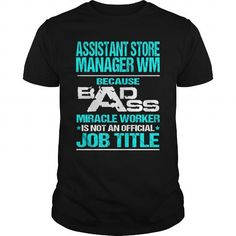 ASSISTANT STORE MANAGER WM Because BADASS Miracle Worker Isn't An Official Job Title T-Shirts, Hoodies, Sweatshirts, Tee Shirts (22.99$ ==► Shopping Now!)
