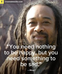 """You need nothing to be happy, but you need something to be sad."" ~Mooji ..*"