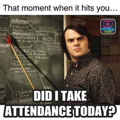Yep. Or you see the kid that you missed while taking attendance that is now marked absent in the computer.