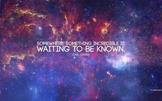 Somewhere, something incredible is waiting to be known. | image and wallpaper