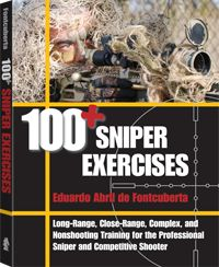100+ Sniper Exercises Long-Range, Close-Range, Complex, and Nonshooting Training for the Professional Sniper and Competitive Shooter