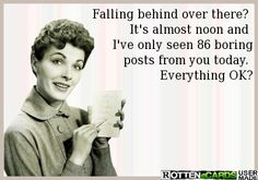 Falling behind over there?   It's almost noon and   I've only seen 86 boring  posts from you today.   Everything OK?