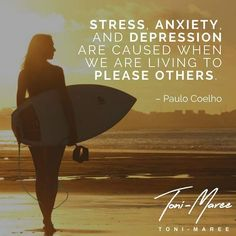Stress anxiety and depression are caused when we are living to please others. This is your life- live it well! Toni-Maree