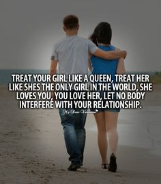 Treat your girl like a queen, treat her like shes the only girl in the world, she loves you, you love her, let no body interfere with your relationship.