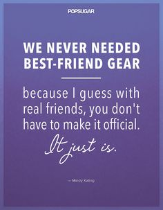 """Mindy Kaling quote on female friendship: """"We never needed best-friend gear because I guess with real friends, you don't have to make it official. Words Quotes, Me Quotes, Sayings, Queen Quotes, Women Empowerment Quotes, Mindy Kaling, Different Quotes, Celebration Quotes, The Mindy Project"""