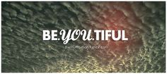 Be yourself. You are beautiful.