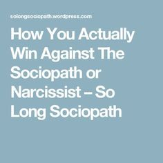 How You Actually Win Against The Sociopath or Narcissist – So Long Sociopath