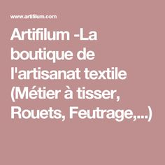 Artifilum -La boutique de l'artisanat textile (Métier à tisser, Rouets, Feutrage,...)
