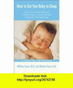 How to Get Your Baby to Sleep  Americas Foremost Baby and Childcare Experts Answer the Most Frequently Asked Questions (9780316776202) William Sears, Martha Sears , ISBN-10: 0316776203  , ISBN-13: 978-0316776202 ,  , tutorials , pdf , ebook , torrent , downloads , rapidshare , filesonic , hotfile , megaupload , fileserve
