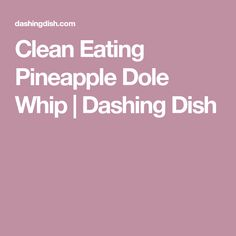 Clean Eating Pineapple Dole Whip | Dashing Dish