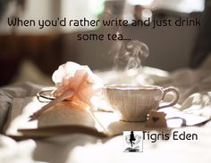 When you'd rather write and just drink some tea....                                                      Tigris Eden