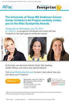 Aflac will be honoring Kendra Scott-jewelry designer and recently named the Ernst and Young Entrepreneur of the year, Mia Gradney-KHOU and Caitlyn Mortus-pediatric patient/ designer July 23 at 1pm in the Park in the main building. All three of these ladies have left an impression in the fight against childhood cancer by way of supporting the Children's Art Project. #duckprints This is a free event email your RSVP to capevents@mdanderson.org. See attached flyer for details.