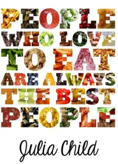 """Julia Child: """"People who love to eat are always the best people"""" — 10 Food Quotes Worth Repinning"""