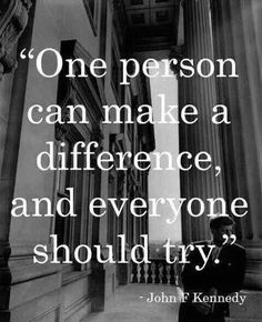 One person can make a difference, and everyone shoudl try ~ John F. Kennedy