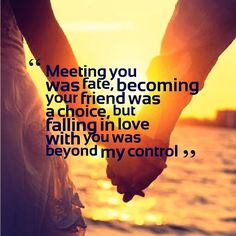 Meeting you was fate, becoming your friend was a choice, but falling in love with you was beyond my control